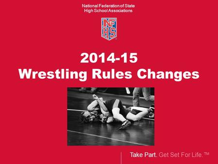 Take Part. Get Set For Life.™ National Federation of State High School Associations 2014-15 Wrestling Rules Changes.