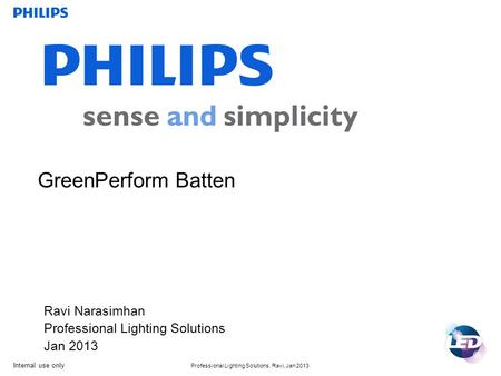 Internal use only Professional Lighting Solutions, Ravi, Jan 2013 GreenPerform Batten Ravi Narasimhan Professional Lighting Solutions Jan 2013.