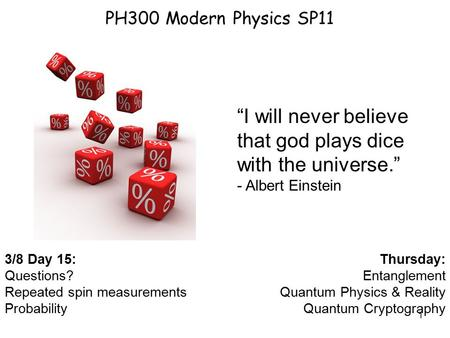 1 PH300 Modern Physics SP11 3/8 Day 15: Questions? Repeated spin measurements Probability Thursday: Entanglement Quantum Physics & Reality Quantum Cryptography.