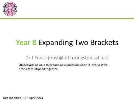 Year 8 Expanding Two Brackets Dr J Frost Last modified: 12 th April 2014 Objectives: Be able to expand an expression when.
