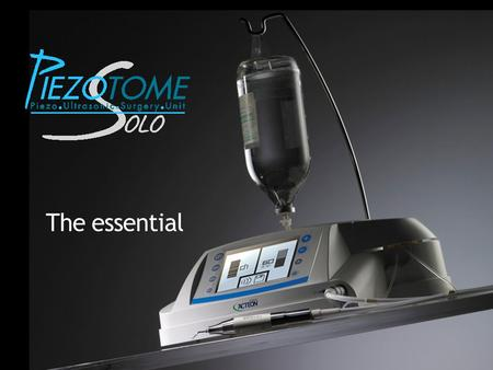 The essential. Solo concept Dedicated to ultrasonic pre-implant surgery Only essential features and easy to use Objectives: Optimized price Volume increase,