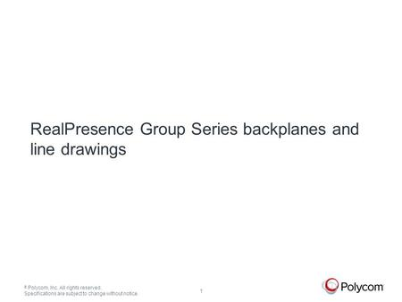 © Polycom, Inc. All rights reserved. Specifications are subject to change without notice. 1 RealPresence Group Series backplanes and line drawings.