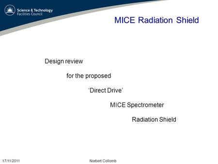 MICE Radiation Shield Design review for the proposed 'Direct Drive' MICE Spectrometer Radiation Shield 17/11/2011Norbert Collomb.