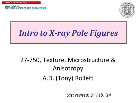 1 Intro to X-ray Pole Figures 27-750, Texture, Microstructure & Anisotropy A.D. (Tony) Rollett Last revised: 3 rd Feb. '14.