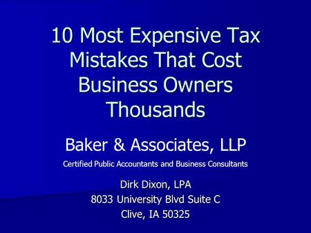 10 Most Expensive Tax Mistakes That Cost Business Owners Thousands Dirk Dixon, LPA 8033 University Blvd Suite C Clive, IA 50325 Baker & Associates, LLP.