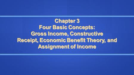 Chapter 3 Four Basic Concepts: Gross Income, Constructive Receipt, Economic Benefit Theory, and Assignment of Income.