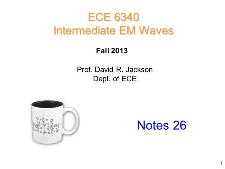 Prof. David R. Jackson Dept. of ECE Fall 2013 Notes 26 ECE 6340 Intermediate EM Waves 1.