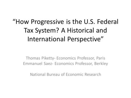 """How Progressive is the U.S. Federal Tax System? A Historical and International Perspective"" Thomas Piketty- Economics Professor, Paris Emmanuel Saez-"