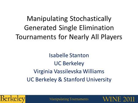 WINE 2011 Manipulating Tournaments WINE 2011 Manipulating Tournaments Manipulating Stochastically Generated Single Elimination Tournaments for Nearly All.