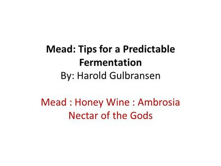 Mead: Tips for a Predictable Fermentation By: Harold Gulbransen Mead : Honey Wine : Ambrosia Nectar of the Gods.