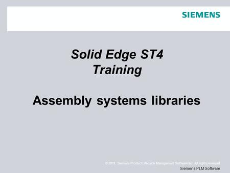 © 2011. Siemens Product Lifecycle Management Software Inc. All rights reserved Siemens PLM Software Solid Edge ST4 Training Assembly systems libraries.