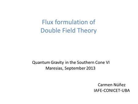 Flux formulation of Double Field Theory Quantum Gravity in the Southern Cone VI Maresias, September 2013 Carmen Núñez IAFE-CONICET-UBA.