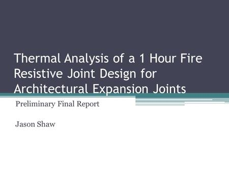 Thermal Analysis of a 1 Hour Fire Resistive Joint Design for Architectural Expansion Joints Preliminary Final Report Jason Shaw.
