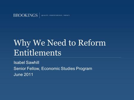 Why We Need to Reform Entitlements Isabel Sawhill Senior Fellow, Economic Studies Program June 2011.