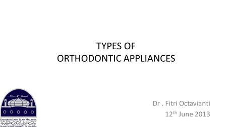 TYPES OF ORTHODONTIC APPLIANCES Dr. Fitri Octavianti 12 th June 2013.