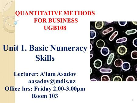 1 Unit 1. Basic Numeracy Skills Lecturer: A'lam Asadov Office hrs: Friday 2.00-3.00pm Room 103 QUANTITATIVE METHODS FOR BUSINESS UGB108.