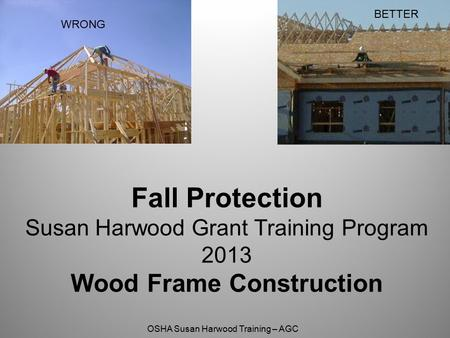 BETTER WRONG Fall Protection Susan Harwood Grant Training Program 2013 Wood Frame Construction.