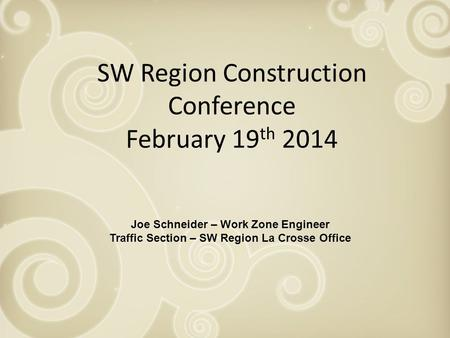 SW Region Construction Conference February 19 th 2014 Joe Schneider – Work Zone Engineer Traffic Section – SW Region La Crosse Office.