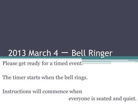 2013 March 4 一 Bell Ringer Please get ready for a timed event. The timer starts when the bell rings. Instructions will commence when everyone is seated.