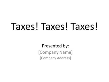 Taxes! Taxes! Taxes! Presented by: [Company Name] [Company Address]