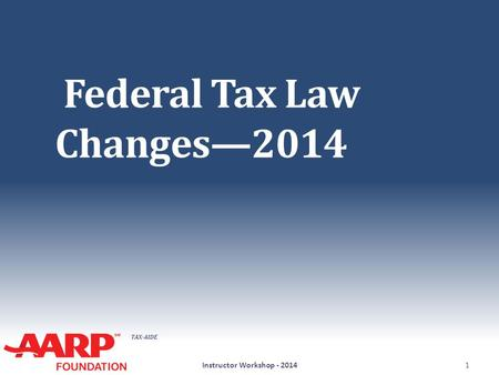 TAX-AIDE Federal Tax Law Changes—2014 Instructor Workshop - 20141.