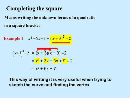 Means writing the unknown terms of a quadratic in a square bracket Completing the square Example 1 This way of writing it is very useful when trying to.