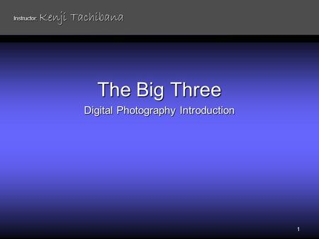 The Big Three Digital Photography Introduction 1 Instructor: Kenji Tachibana.
