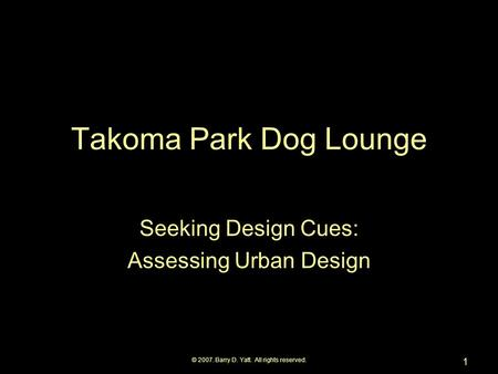 © 2007. Barry D. Yatt. All rights reserved. 1 Takoma Park Dog Lounge Seeking Design Cues: Assessing Urban Design.