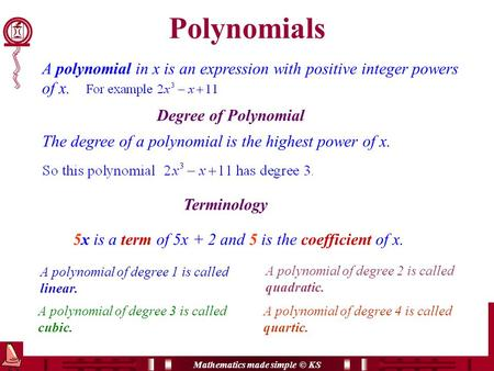 Mathematics made simple © KS Polynomials A polynomial in x is an expression with positive integer powers of x. Degree of Polynomial Terminology 5x is a.
