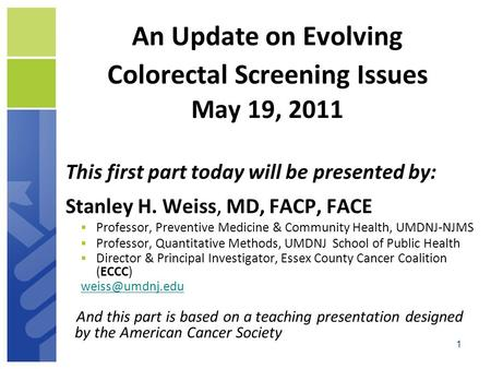 1 An Update on Evolving Colorectal Screening Issues May 19, 2011 This first part today will be presented by: Stanley H. Weiss, MD, FACP, FACE  Professor,