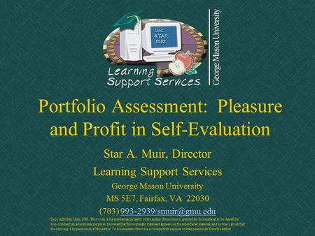 Portfolio Assessment: Pleasure and Profit in Self-Evaluation Star A. Muir, Director Learning Support Services George Mason University MS 5E7, Fairfax,
