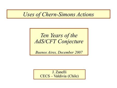 Uses of Chern-Simons Actions J. Zanelli CECS – Valdivia (Chile) Ten Years of the AdS/CFT Conjecture Buenos Aires, December 2007.
