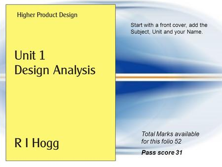 Start with a front cover, add the Subject, Unit and your Name. Total Marks available for this folio 52 Pass score 31.