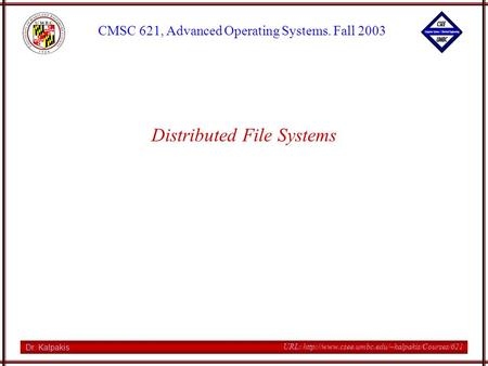 Dr. Kalpakis CMSC 621, Advanced Operating Systems. Fall 2003 URL:  Distributed File Systems.