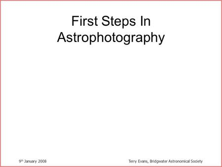 9 th January 2008Terry Evans, Bridgwater Astronomical Society First Steps In Astrophotography.