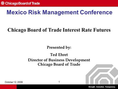 October 12, 2006 1 Mexico Risk Management Conference Chicago Board of Trade Interest <strong>Rate</strong> Futures Presented by: Ted Ehret Director of Business Development.