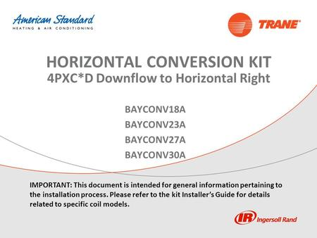 BAYCONV18A BAYCONV23A BAYCONV27A BAYCONV30A HORIZONTAL CONVERSION KIT 4PXC*D Downflow to Horizontal Right IMPORTANT: This document is intended for general.