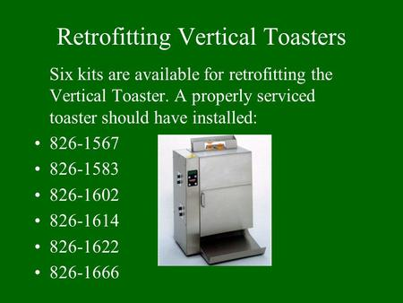 Retrofitting Vertical Toasters Six kits are available for retrofitting the Vertical Toaster. A properly serviced toaster should have installed: 826-1567.