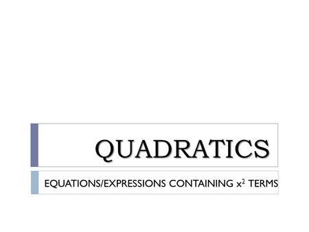 QUADRATICS EQUATIONS/EXPRESSIONS CONTAINING x2 TERMS.