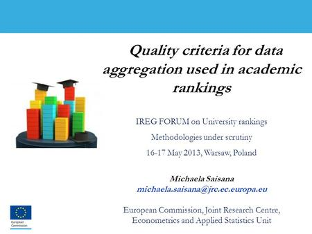 1 Quality criteria for data aggregation used in academic rankings IREG FORUM on University rankings Methodologies under scrutiny 16-17 May 2013, Warsaw,