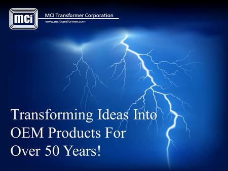 Transforming Ideas Into OEM Products For Over 50 Years! mc i TM MCI Transformer Corporation www.mcitransformer.com.