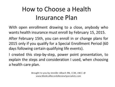 How to Choose a Health Insurance Plan With open enrollment drawing to a close, anybody who wants health insurance must enroll by February 15, 2015. After.