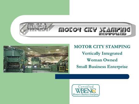 MOTOR CITY STAMPING Vertically Integrated Woman Owned Small Business Enterprise.
