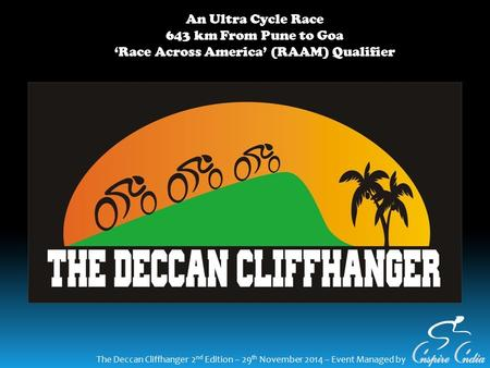 The Deccan Cliffhanger 2 nd Edition – 29 th November 2014 – Event Managed by An Ultra Cycle Race 643 km From Pune to Goa 'Race Across America' (RAAM) Qualifier.