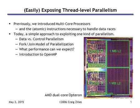 May 2, 2015©2006 Craig Zilles1 (Easily) Exposing Thread-level Parallelism  Previously, we introduced Multi-Core Processors —and the (atomic) instructions.