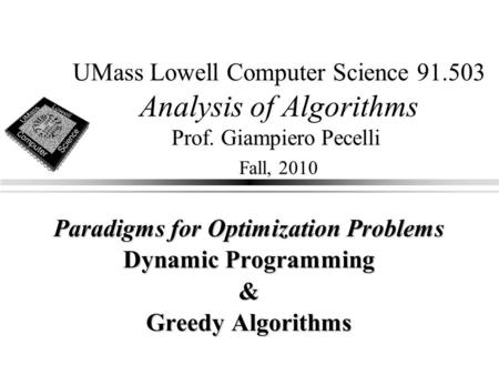 UMass Lowell Computer Science 91.503 Analysis of Algorithms Prof. Giampiero Pecelli Fall, 2010 Paradigms for Optimization Problems Dynamic Programming.