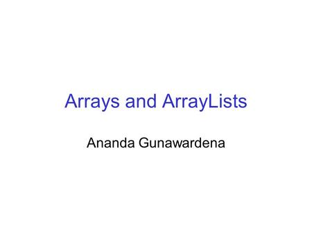 Arrays and ArrayLists Ananda Gunawardena. Introduction Array is a useful and powerful aggregate data structure presence in modern programming languages.