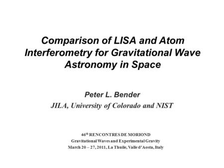 Comparison of LISA and Atom Interferometry for Gravitational Wave Astronomy in Space Peter L. Bender JILA, University of Colorado and NIST 46 th RENCONTRES.