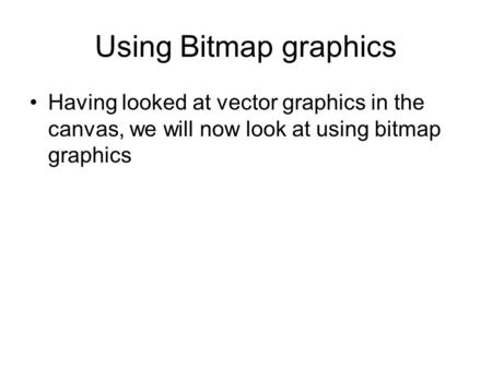 Using Bitmap graphics Having looked at vector graphics in the canvas, we will now look at using bitmap graphics.