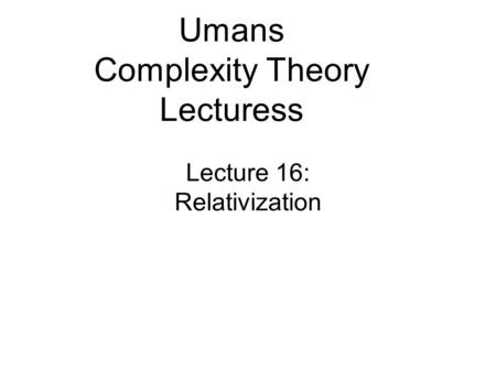 Lecture 16: Relativization Umans Complexity Theory Lecturess.